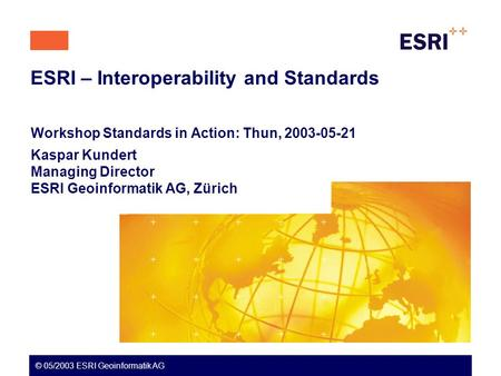 ESRI – Interoperability and Standards Workshop Standards in Action: Thun, 2003-05-21 Kaspar Kundert Managing Director ESRI Geoinformatik AG, Zürich © 05/2003.