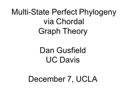 Multi-State Perfect Phylogeny via Chordal Graph Theory Dan Gusfield UC Davis December 7, UCLA.