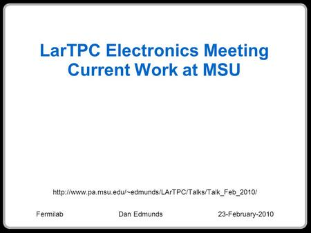 LarTPC Electronics Meeting Current Work at MSU  Fermilab Dan Edmunds 23-February-2010.