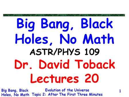Evolution of the Universe Topic 2: After The First Three Minutes Big Bang, Black Holes, No Math 1 Big Bang, Black Holes, No Math ASTR/PHYS 109 Dr. David.