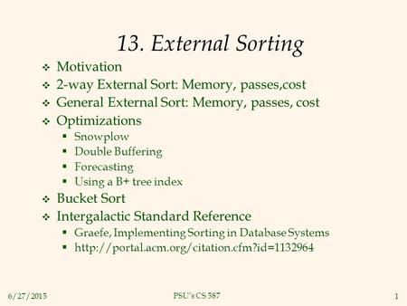 6/27/20151 PSU's CS 587 13. External Sorting  Motivation  2-way External Sort: Memory, passes,cost  General External Sort: Memory, passes, cost  Optimizations.