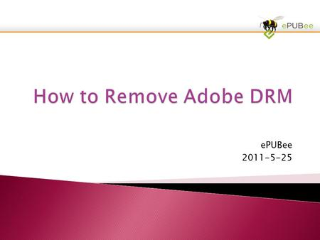 EPUBee 2011-5-25. 1, Authorize Adobe Copy2, Download ePUBee3, Removing DRM Now.