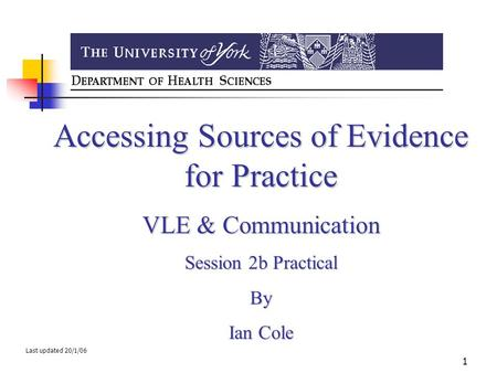 1 Accessing Sources of Evidence for Practice VLE & Communication Session 2b Practical By Ian Cole Last updated 20/1/06.