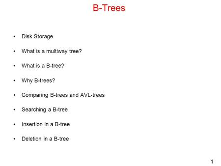 1 B-Trees Disk Storage What is a multiway tree? What is a B-tree? Why B-trees? Comparing B-trees and AVL-trees Searching a B-tree Insertion in a B-tree.