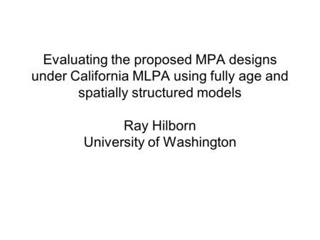 Evaluating the proposed MPA designs under California MLPA using fully age and spatially structured models Ray Hilborn University of Washington.