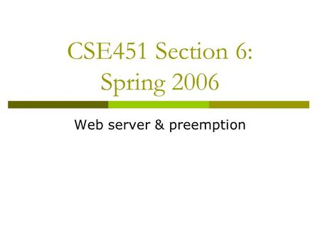 CSE451 Section 6: Spring 2006 Web server & preemption.