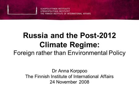 Russia and the Post-2012 Climate Regime: Foreign rather than Environmental Policy Dr Anna Korppoo The Finnish Institute of International Affairs 24 November.