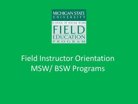 Field Instructor Orientation MSW/ BSW Programs. Purpose of Field Education Students will develop: – Professional identity – Self-understanding – Integration.