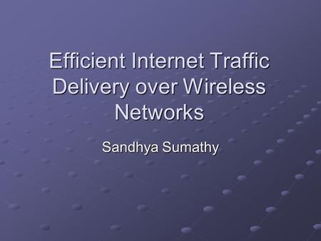 Efficient Internet Traffic Delivery over Wireless Networks Sandhya Sumathy.