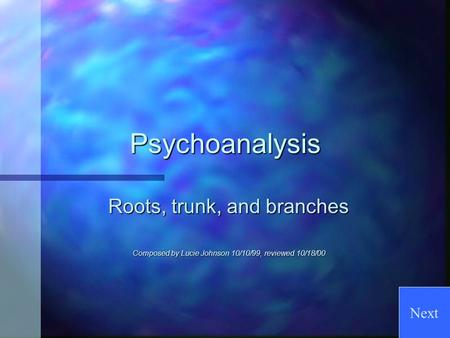 Psychoanalysis Roots, trunk, and branches Composed by Lucie Johnson 10/10/99, reviewed 10/18/00 Next.