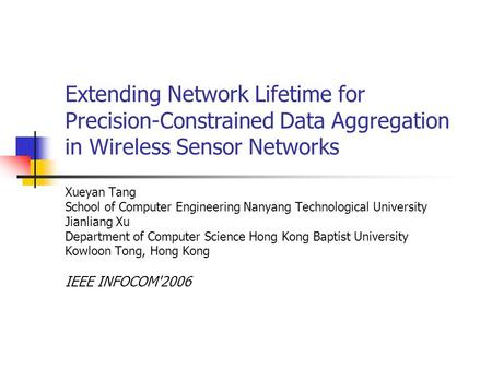 Extending Network Lifetime for Precision-Constrained Data Aggregation in Wireless Sensor Networks Xueyan Tang School of Computer Engineering Nanyang Technological.