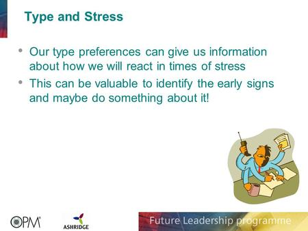 Type and Stress Our type preferences can give us information about how we will react in times of stress This can be valuable to identify the early signs.