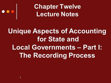 1 Chapter Twelve Lecture Notes Unique Aspects of Accounting for State and Local Governments – Part I: The Recording Process.