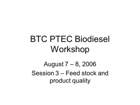 BTC PTEC Biodiesel Workshop August 7 – 8, 2006 Session 3 – Feed stock and product quality.