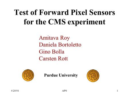 4/28/01APS1 Test of Forward Pixel Sensors for the CMS experiment Amitava Roy Daniela Bortoletto Gino Bolla Carsten Rott Purdue University.