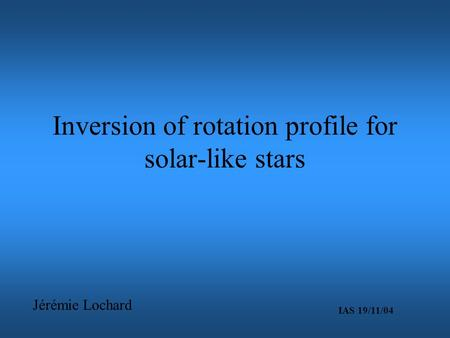 Inversion of rotation profile for solar-like stars Jérémie Lochard IAS 19/11/04.