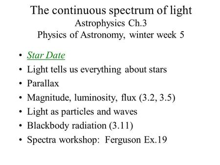 The continuous spectrum of light Astrophysics Ch.3 Physics of Astronomy, winter week 5 Star Date Light tells us everything about stars Parallax Magnitude,