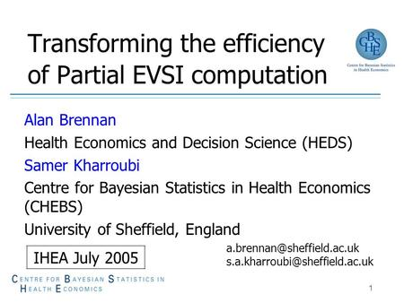 1 Transforming the efficiency of Partial EVSI computation Alan Brennan Health Economics and Decision Science (HEDS) Samer Kharroubi Centre for Bayesian.