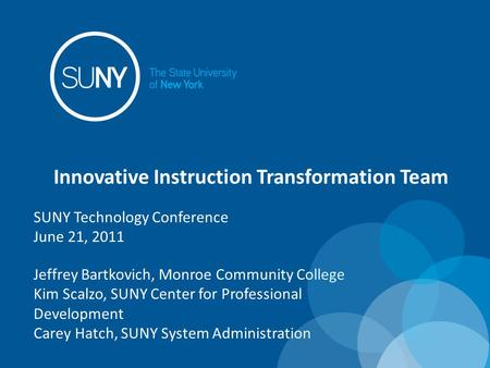 Innovative Instruction Transformation Team Jeffrey Bartkovich, Monroe Community College Kim Scalzo, SUNY Center for Professional Development Carey Hatch,