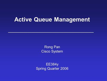 Active Queue Management Rong Pan Cisco System EE384y Spring Quarter 2006.