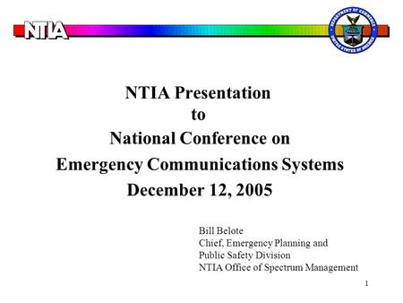1 NTIA Presentation to National Conference on Emergency Communications Systems December 12, 2005 Bill Belote Chief, Emergency Planning and Public Safety.