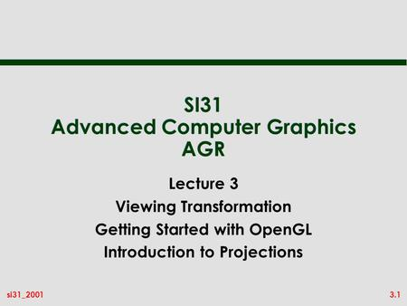 3.1si31_2001 SI31 Advanced Computer Graphics AGR Lecture 3 Viewing Transformation Getting Started with OpenGL Introduction to Projections.