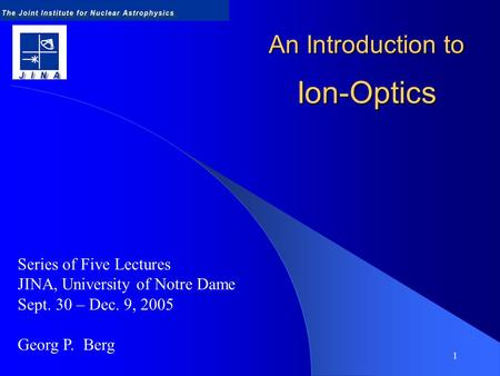 1 An Introduction to Ion-Optics Series of Five Lectures JINA, University of Notre Dame Sept. 30 – Dec. 9, 2005 Georg P. Berg.