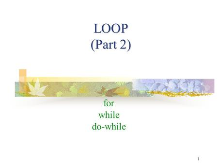 LOOP (Part 2) for while do-while 1. TK1913-C Programming2 TK1913-C Programming 2 Loop : for Loop : for Condition is tested first Loop is controlled by.