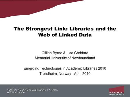 The Strongest Link: Libraries and the Web of Linked Data Gillian Byrne & Lisa Goddard Memorial University of Newfoundland Emerging Technologies in Academic.