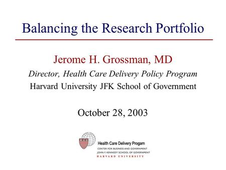 Balancing the Research Portfolio Jerome H. Grossman, MD Director, Health Care Delivery Policy Program Harvard University JFK School of Government October.