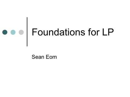 Foundations for LP Sean Eom. In this course, LP is the foundation of all other quantitative models. Study of LP and related techniques (Integer LP and.
