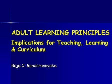 ADULT LEARNING PRINCIPLES Implications for Teaching, Learning & Curriculum Raja C. Bandaranayake.