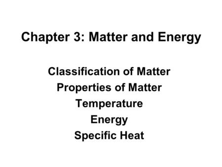 Chapter 3: Matter and Energy Classification of Matter Properties of Matter Temperature Energy Specific Heat.