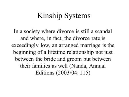 Kinship Systems In a society where divorce is still a scandal and where, in fact, the divorce rate is exceedingly low, an arranged marriage is the beginning.