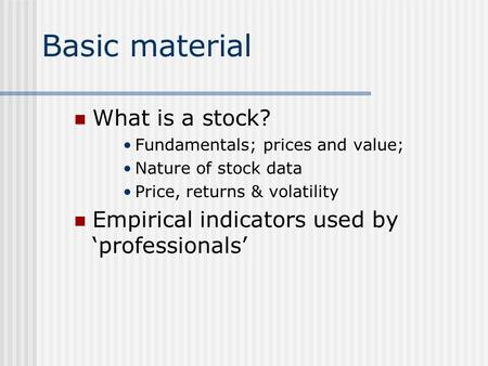 Basic material What is a stock? Fundamentals; prices and value; Nature of stock data Price, returns & volatility Empirical indicators used by 'professionals'