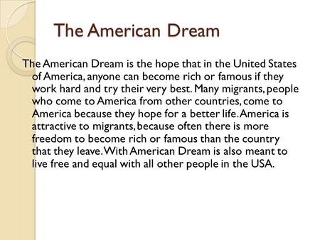 The American Dream The American Dream is the hope that in the United States of America, anyone can become rich or famous if they work hard and try their.