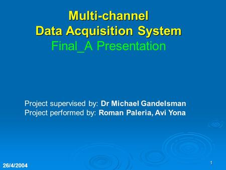 1 Project supervised by: Dr Michael Gandelsman Project performed by: Roman Paleria, Avi Yona 26/4/2004 Multi-channel Data Acquisition System Final_A Presentation.