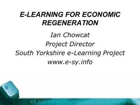 E-LEARNING FOR ECONOMIC REGENERATION Ian Chowcat Project Director South Yorkshire e-Learning Project www.e-sy.info.