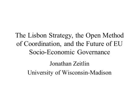 The Lisbon Strategy, the Open Method of Coordination, and the Future of EU Socio-Economic Governance Jonathan Zeitlin University of Wisconsin-Madison.