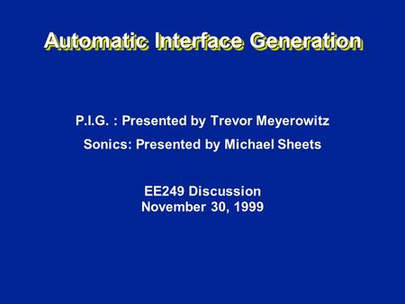 Automatic Interface Generation P.I.G. : Presented by Trevor Meyerowitz Sonics: Presented by Michael Sheets EE249 Discussion November 30, 1999.