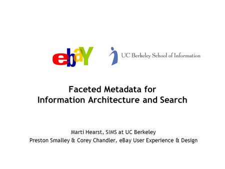 Faceted Metadata for Information Architecture and Search Marti Hearst, SIMS at UC Berkeley Preston Smalley & Corey Chandler, eBay User Experience & Design.
