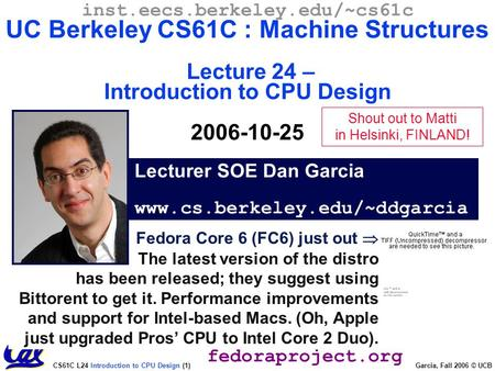 CS61C L24 Introduction to CPU Design (1) Garcia, Fall 2006 © UCB Fedora Core 6 (FC6) just out  The latest version of the distro has been released; they.