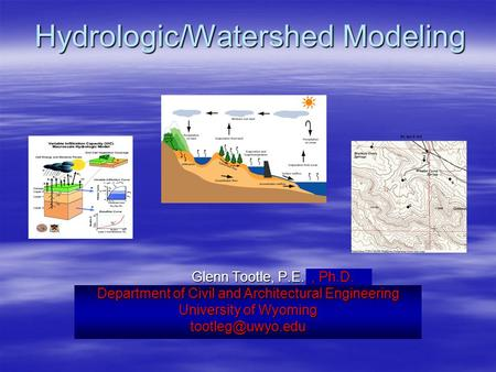 Hydrologic/Watershed Modeling Glenn Tootle, P.E. Department of Civil and Environmental Engineering University of Nevada, Las Vegas