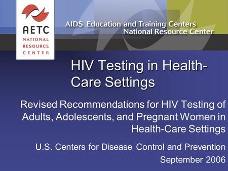 HIV Testing in Health- Care Settings Revised Recommendations for HIV Testing of Adults, Adolescents, and Pregnant Women in Health-Care Settings U.S. Centers.