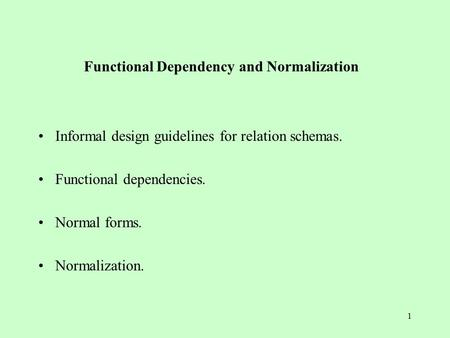 1 Functional Dependency and Normalization Informal design guidelines for relation schemas. Functional dependencies. Normal forms. Normalization.