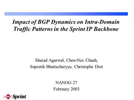 Impact of BGP Dynamics on Intra-Domain Traffic Patterns in the Sprint IP Backbone Sharad Agarwal, Chen-Nee Chuah, Supratik Bhattacharyya, Christophe Diot.