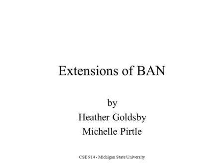 CSE 914 - Michigan State University Extensions of BAN by Heather Goldsby Michelle Pirtle.