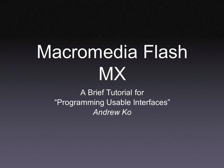 "Macromedia Flash MX A Brief Tutorial for ""Programming Usable Interfaces"" Andrew Ko."