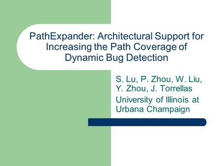 PathExpander: Architectural Support for Increasing the Path Coverage of Dynamic Bug Detection S. Lu, P. Zhou, W. Liu, Y. Zhou, J. Torrellas University.