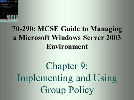 70-290: MCSE Guide to Managing a Microsoft Windows Server 2003 Environment Chapter 9: Implementing and Using Group Policy.